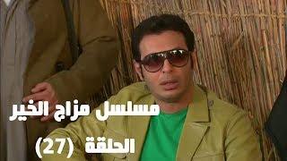 Episode 27 - Mazag El Kheir Series / الحلقة السابعة والعشرون - مسلسل مزاج الخير
