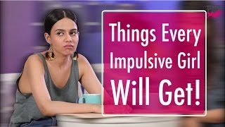Things Every Impulsive Girl Will Get - POPxo