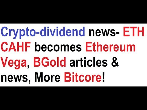 Crypto-dividend news- ETH CAHF becomes Ethereum Vega, BGold articles & news, Bitcore