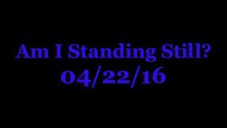 Am I Standing Still? (04/22/16)
