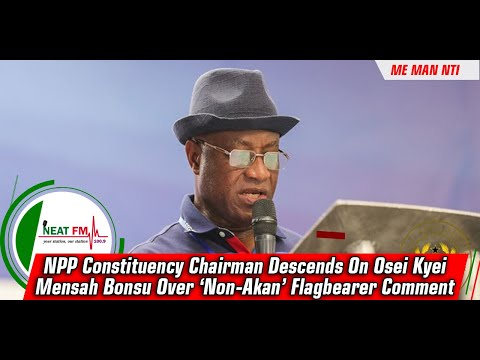 NPP Constituency Chairman Descends On Osei Kyei Mensah Bonsu Over 'Non-Akan' Flagbearer Comment