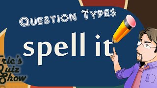Eric's Quiz Show - Question Types - SPELL IT