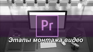 Этапы монтажа видео и структурирование материала. Уроки Premiere Pro для начинающих на русском