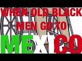 PT. 16 WHEN OLD BLACK MEN GO TO MEXICO