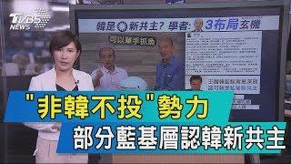 【說政治】「非韓不投」勢力 部分藍基層認韓新共主