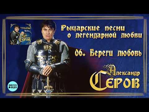Александр Серов - Береги любовь Альбом Рыцарские песни о легендарной любви