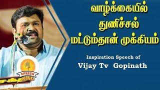 வாழ்க்கையில் துணிச்சல் மட்டும்தான் முக்கியம் | Vijay tv Gopinath Motivational Speech