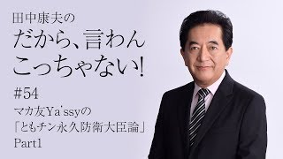 田中康夫の「だから、言わんこっちゃない!」vol.54『マカ友Ya'ssyの「ともチン永久防衛大臣論」Part1』