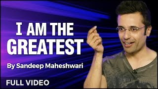 I am the Greatest - Powerful Motivational Speech I By Sandeep Maheshwari I Full Video I Hindi