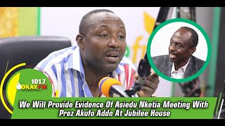 We Will Provide Evidence Of Asiedu Nketia Meeting With Prez Akufo Addo At Jubilee House