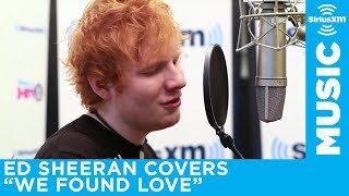 ed sheeran covers rihannas we found love live siriusxm hits 1