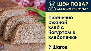 Пшенично-ржаной хлеб с йогуртом в хлебопечке . Рецепт от шеф повара Максима Григорьева