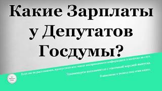 Какие Зарплаты у Депутатов Госдумы