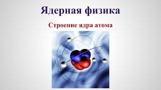 Ядерная физика -  Строение ядра атома v1