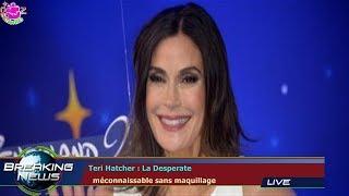 TERI HATCHER : LA DESPERATE   MÉCONNAISSABLE SANS MAQUILLAGE