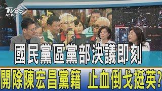 【少康觀點】國民黨區黨部決議即刻開除陳宏昌黨籍 止血倒戈挺英?