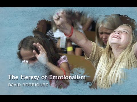 David Rodriguez - The Heresy of Emotionalism