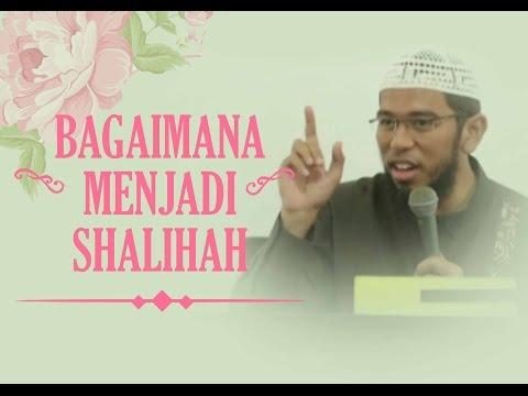 Bagaimana Menjadi Shalihah - Ust Muhammad Nuzul Dzikri.Lc