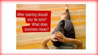 After training should you be sore?  What does soreness mean?