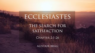 Book Of Ecclesiastes: The Search For Satisfaction  - Alistair Begg - Part 2