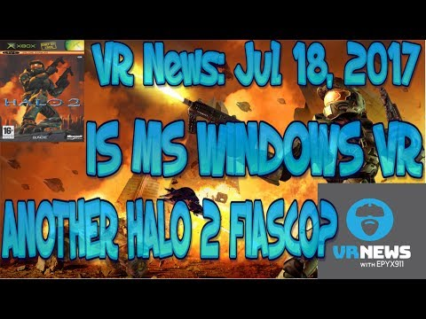 VR News Jul 18, 2017 - Will MS VR 1ST Party Promises Be Kept or Halo 2 Redux? & More VR News!