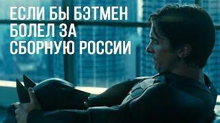 Если бы Бэтмен болел за сборную России