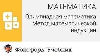Математика. Олимпиадная математика: Метод математической индукции. Центр онлайн-обучения «Фоксфорд»