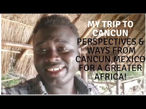 My Trip to Cancun, Mexico is showing me ways to a greater Africa