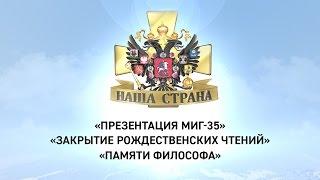Наша страна: Презентация МиГ-35, Закрытие Рождественских Чтений, Памяти философа