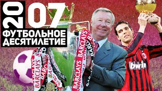Год 2007 Кака Новый МЮ сэра Алекса Последняя Лига чемпионов Милана Футбольное десятилетие