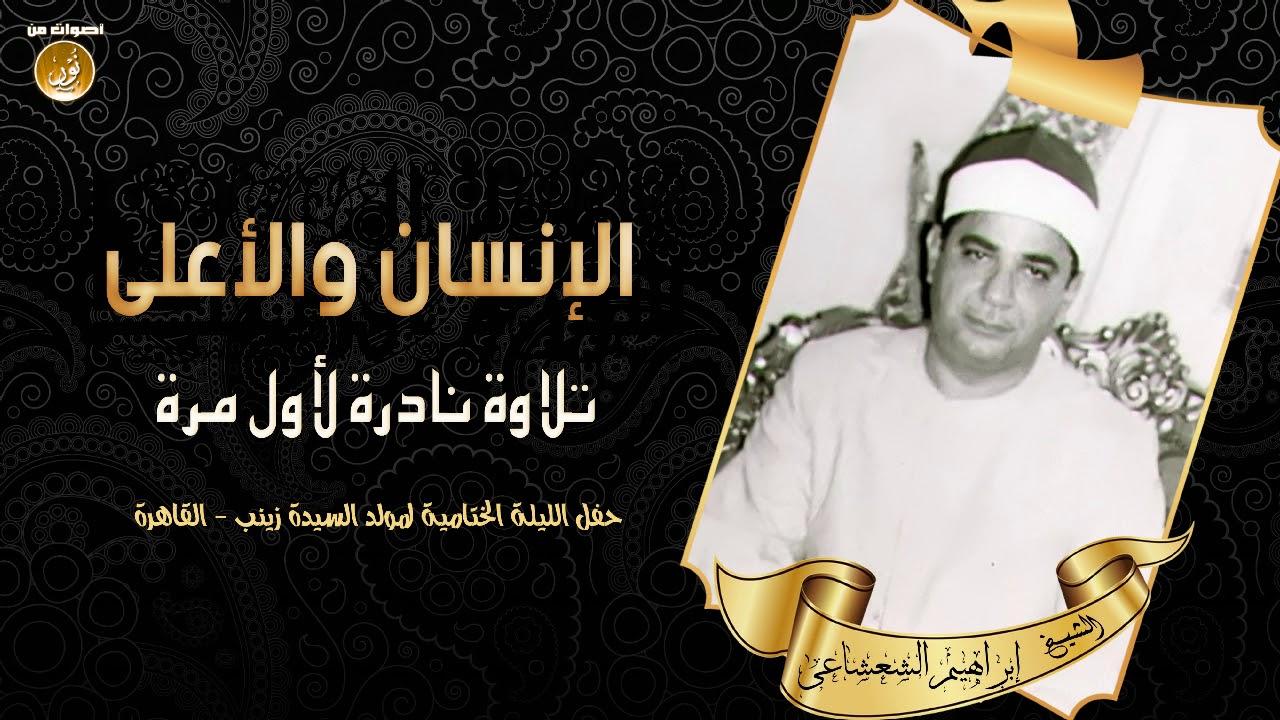 القارئ بن القارئ الشيخ إبراهيم الشعشاعى - الإنسان والأعلى - حفل الليلة الختامية لمولد السيدة زينب