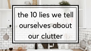 10 Lies We Tell Ourselves About Our Clutter | Top Minimalist Excuses