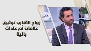د. خليل الزيود -  زواج الأقارب توثيق علاقات أم عادات بالية