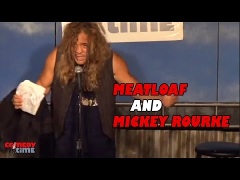 Meatloaf and Mickey Rourke... That's it. (Stand Up Comedy)