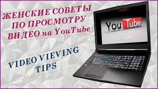 Женские советы по просмотру видео на ЮТУБ. Video viewing tips.