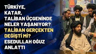 Türkiye-Katar-Taliban üçgeninde ne yaşanıyor? Taliban gerçekten değişti mi? Esedullah Oğuz anlattı