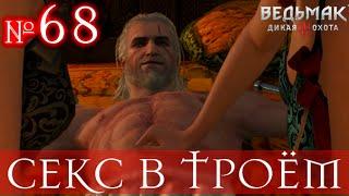 The Witcher 3 [ СЕКС В ТРОЕМ И СОЛНЕЧНЫЙ КАМЕНЬ ] #68
