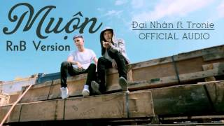 ĐẠI NHÂN feat TRONIE - Muộn (RnB Version) [OFFICIAL AUDIO]