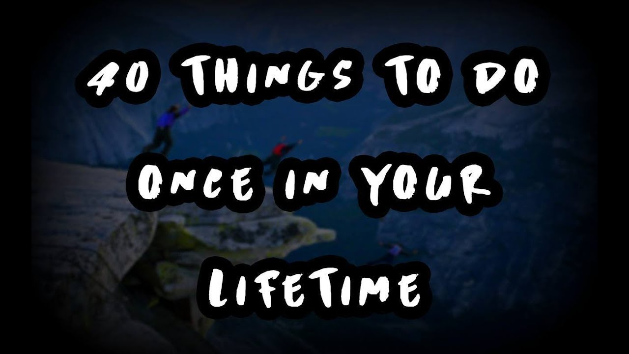40 Things To Do Once In Your Lifetime  Youtube