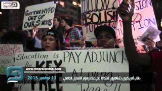 مصر العربية |  طلاب أمريكيون يتظاهرون احتجاجاً على غلاء رسوم التسجيل الجامعي