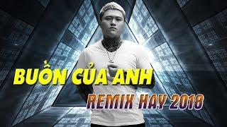 Nonstop Buồn Của Anh Remix - LK Nhạc Trẻ Remix Hay 2018 | NHẠC REMIX VŨ DUY KHÁNH 2018