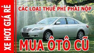 1000 người thì 999 người chưa biết các loại Thuế và Phí phải nộp khi mua Ô tô Xe Hơi đã qua sử dụng