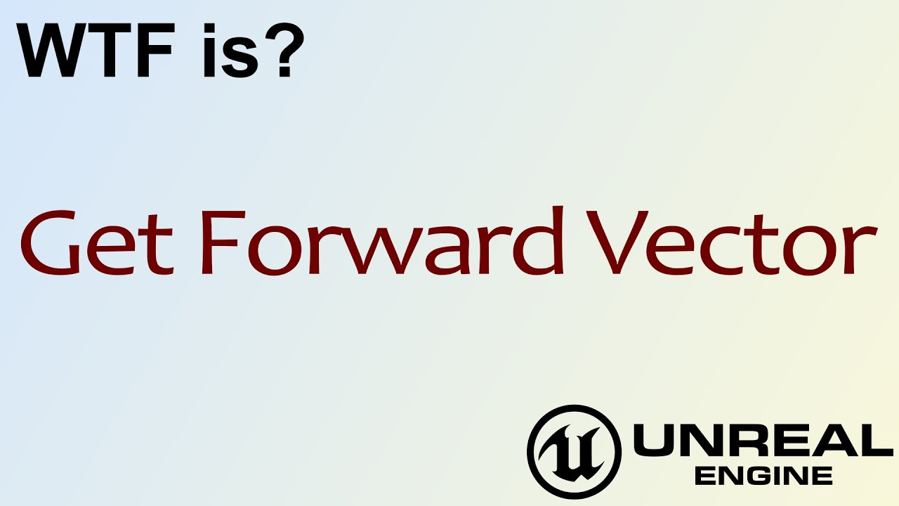 WTF Is? Get Forward Vector in Unreal Engine 4 ( UE4 )
