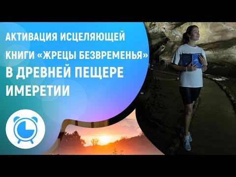 АКТИВАЦИЯ ИСЦЕЛЯЮЩЕЙ КНИГИ «Жрецы Безвременья» в древней пещере Имеретии
