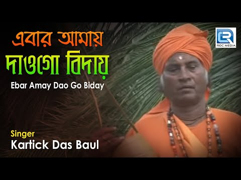 Ebar Amay Dao Go Biday | এবার আমায় দাওগো বিদায় | Bangla Baul Loko Geeti | Kartick Das Baul