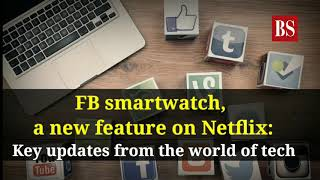 FB smartwatch, a new feature on Netflix: Key updates from the world of tech