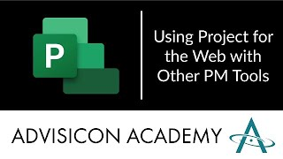 Using Project for the Web with other PM Tools | Advisicon Webinar