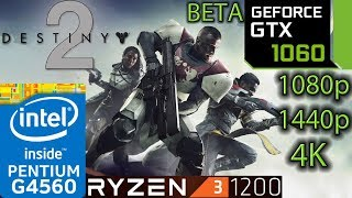 Destiny 2 BETA - GTX 1060 - Ryzen 3 1200 and G4560 - 1080p - 1440p - 4K