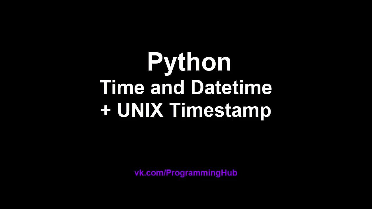 Модули Datetime, Time, методы и конвертация UNIX Epoch Timestamp, дат и  времени в Python