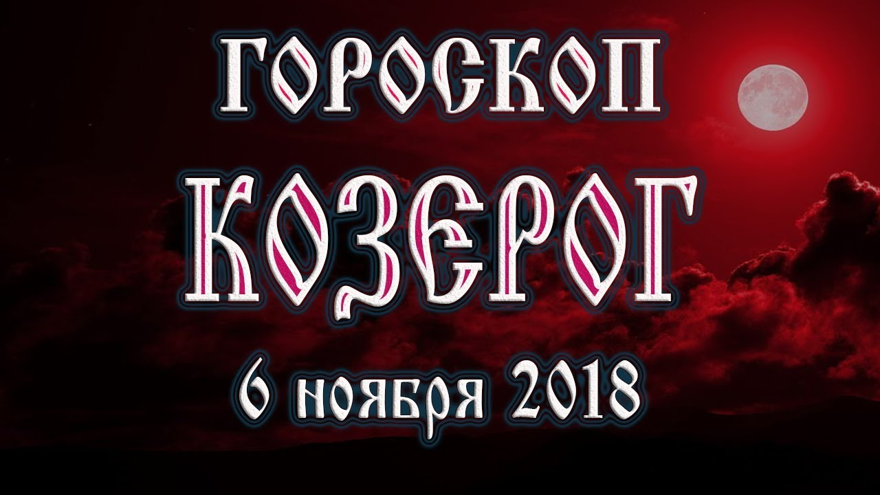 Гороскоп на сегодня 6 ноября 2018 года Козерог. Что готовят звёзды в этот день